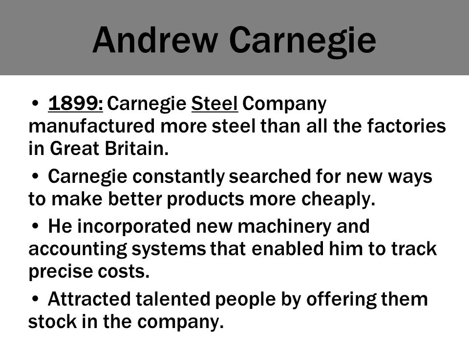 Andrew Carnegie 1899: Carnegie Steel Company manufactured more steel than all the factories in Great Britain.