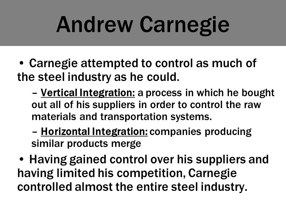 Andrew Carnegie Carnegie attempted to control as much of the steel industry as he could.
