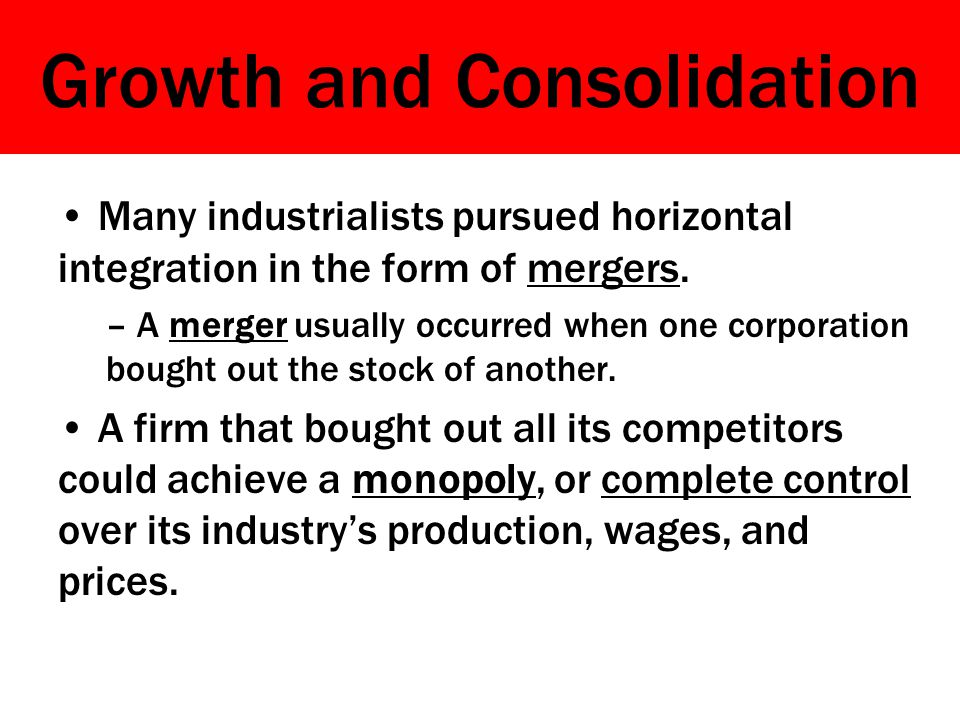 Growth and Consolidation Many industrialists pursued horizontal integration in the form of mergers.
