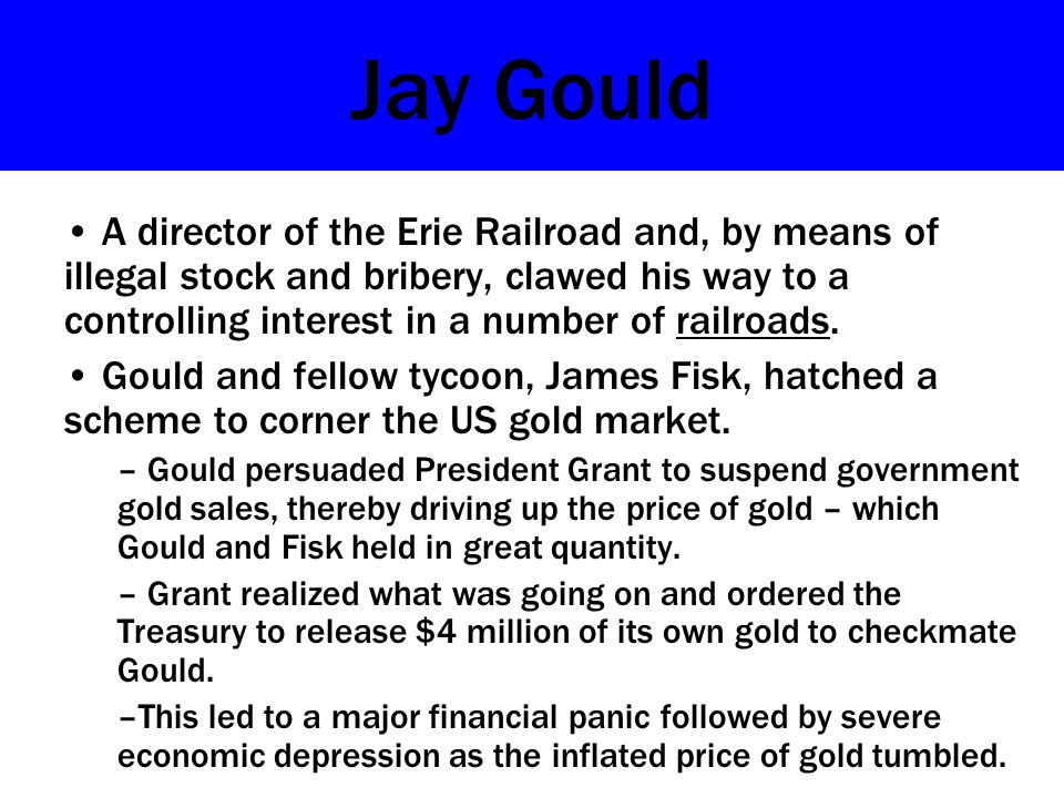 Jay Gould A director of the Erie Railroad and, by means of illegal stock and bribery, clawed his way to a controlling interest in a number of railroads.