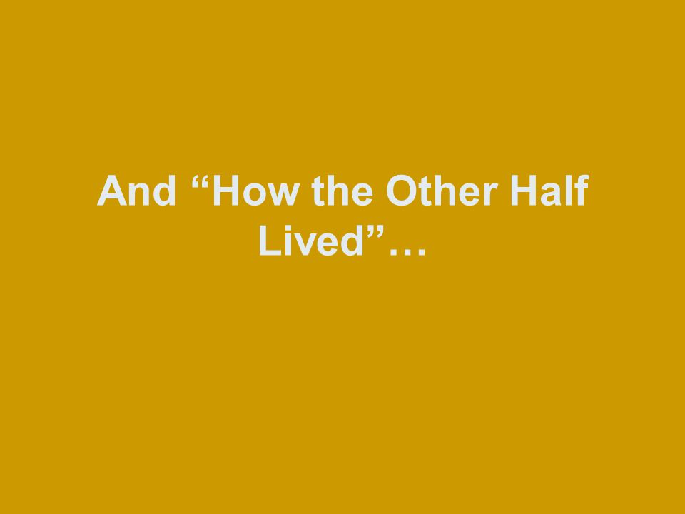 And How the Other Half Lived …