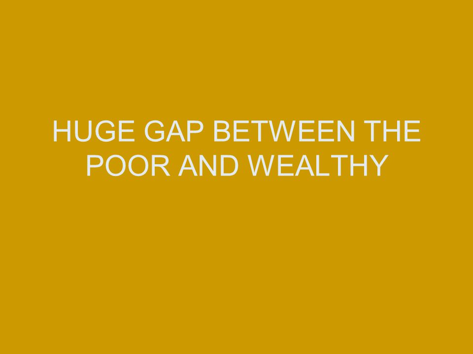 HUGE GAP BETWEEN THE POOR AND WEALTHY