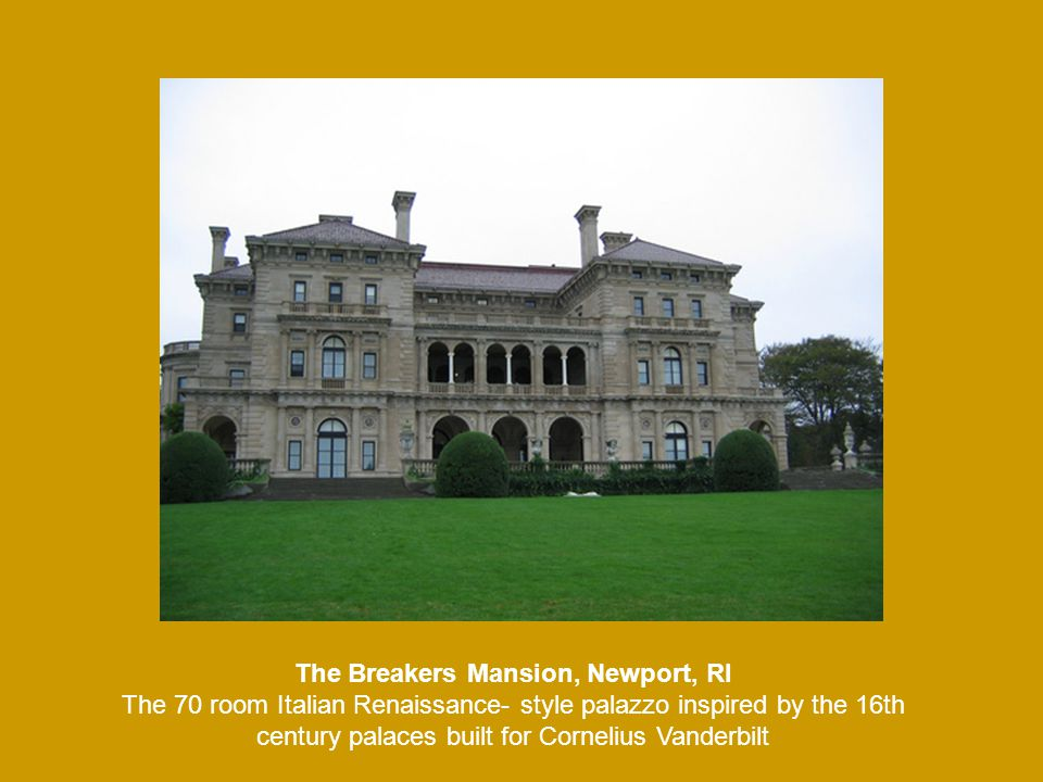 The Breakers Mansion, Newport, RI The 70 room Italian Renaissance- style palazzo inspired by the 16th century palaces built for Cornelius Vanderbilt
