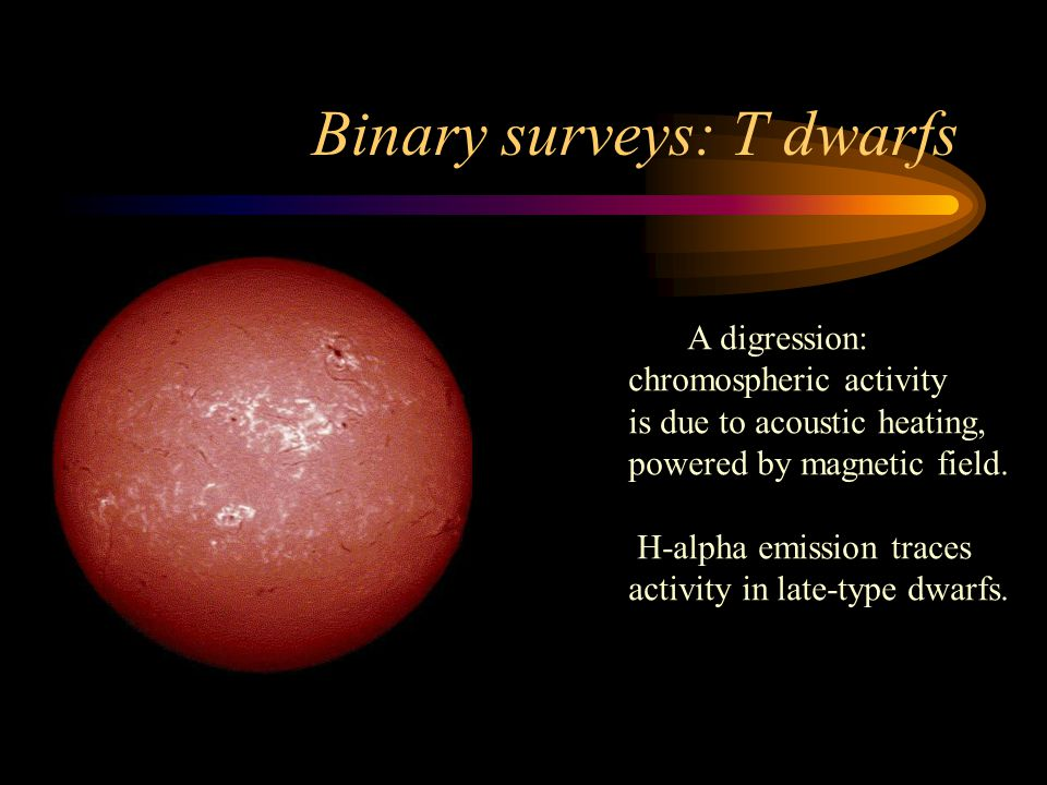 Binary surveys: T dwarfs A digression: chromospheric activity is due to acoustic heating, powered by magnetic field.