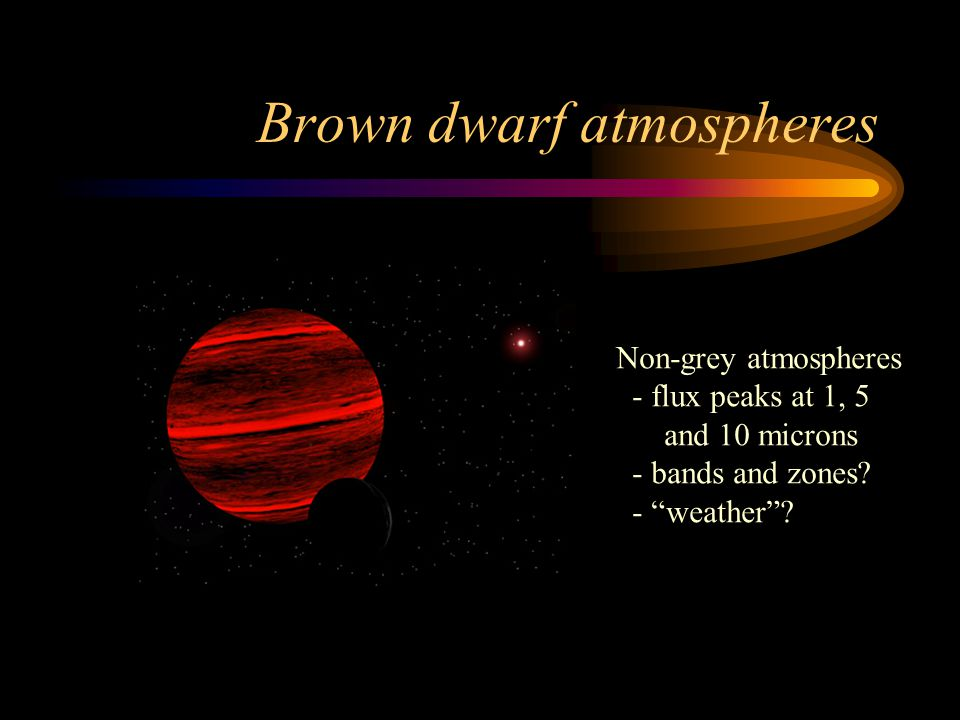Brown dwarf atmospheres Non-grey atmospheres - flux peaks at 1, 5 and 10 microns - bands and zones.
