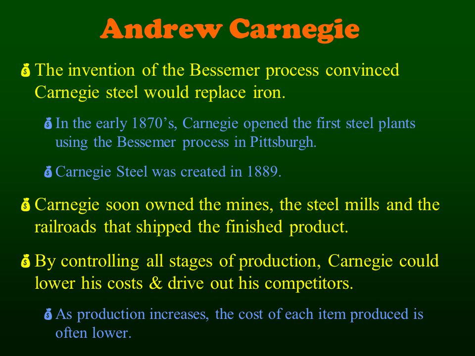 Andrew Carnegie  The invention of the Bessemer process convinced Carnegie steel would replace iron.  In the early 1870's, Carnegie opened the first