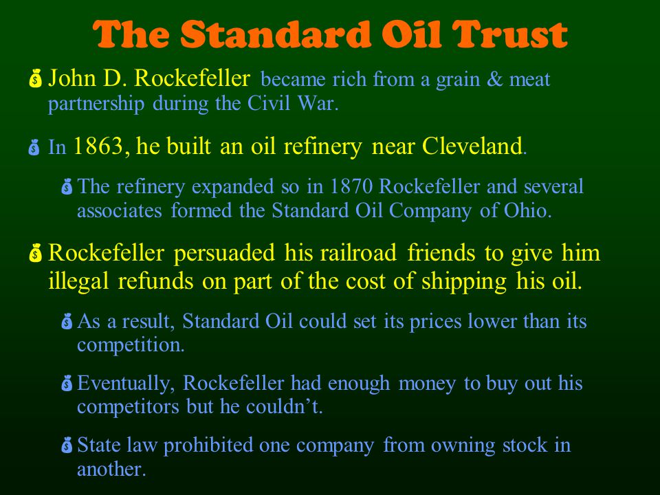 The Standard Oil Trust  John D. Rockefeller became rich from a grain & meat partnership during the Civil War.  In 1863, he built an oil refinery nea