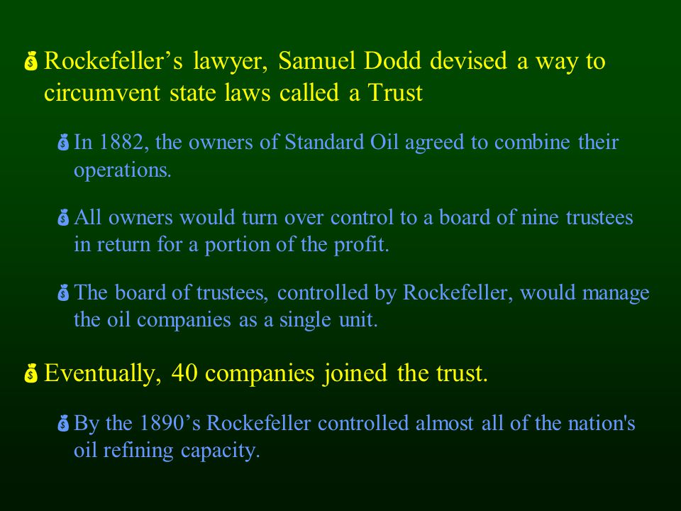  Rockefeller's lawyer, Samuel Dodd devised a way to circumvent state laws called a Trust  In 1882, the owners of Standard Oil agreed to combine thei
