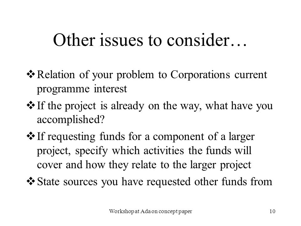 2/3/2006Workshop at Ada on concept paper10 Other issues to consider…  Relation of your problem to Corporations current programme interest  If the project is already on the way, what have you accomplished.