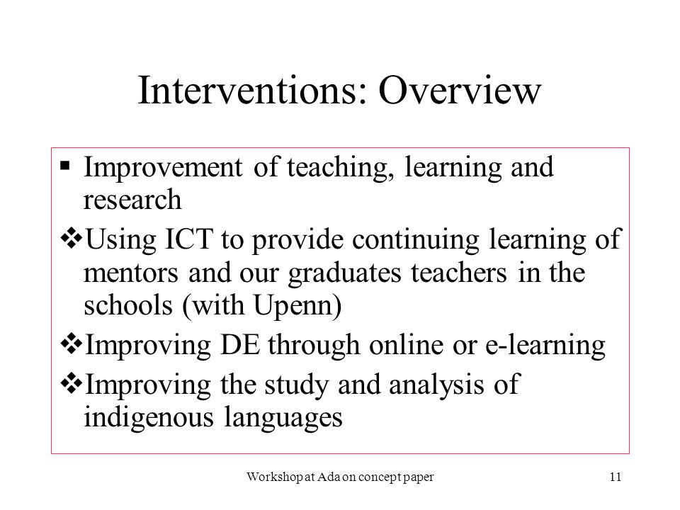 2/3/2006Workshop at Ada on concept paper11 Interventions: Overview  Improvement of teaching, learning and research  Using ICT to provide continuing learning of mentors and our graduates teachers in the schools (with Upenn)  Improving DE through online or e-learning  Improving the study and analysis of indigenous languages  Improvement of teaching, learning and research  Using ICT to provide continuing learning of mentors and our graduates teachers in the schools (with Upenn)  Improving DE through online or e-learning  Improving the study and analysis of indigenous languages