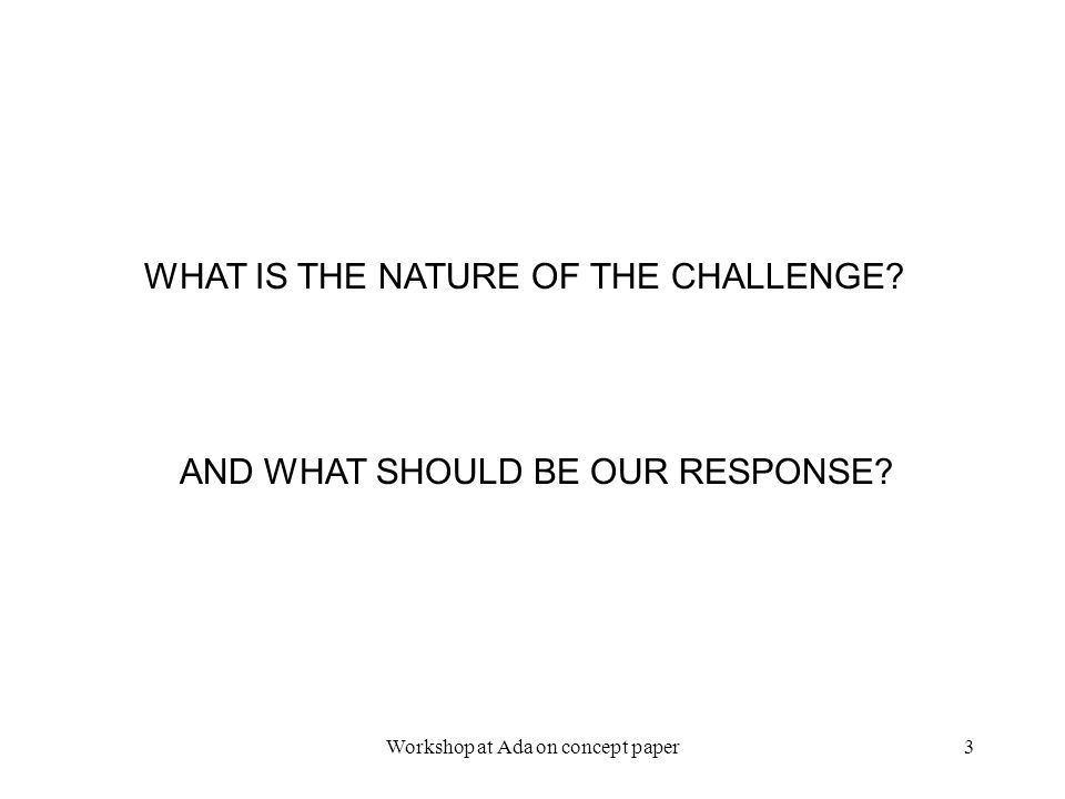 2/3/2006Workshop at Ada on concept paper3 WHAT IS THE NATURE OF THE CHALLENGE.