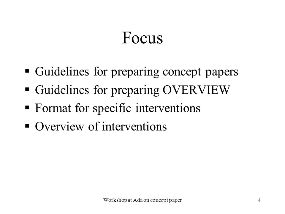 2/3/2006Workshop at Ada on concept paper4 Focus  Guidelines for preparing concept papers  Guidelines for preparing OVERVIEW  Format for specific interventions  Overview of interventions  Guidelines for preparing concept papers  Guidelines for preparing OVERVIEW  Format for specific interventions  Overview of interventions