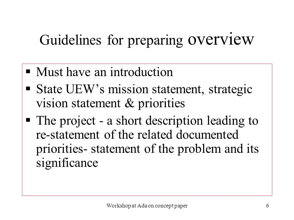 2/3/2006Workshop at Ada on concept paper7 Guidelines for preparing overview of concept papers (cont'd)  Overall goal of the interventions selected  Strategic objectives for achieving the goal  How the interventions work together to achieve the goal  List the strategic objectives  List the proposed interventions  Overall goal of the interventions selected  Strategic objectives for achieving the goal  How the interventions work together to achieve the goal  List the strategic objectives  List the proposed interventions