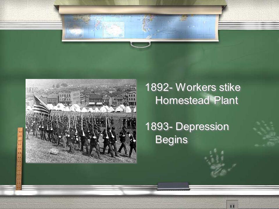 1892- Workers stike Homestead Plant 1893- Depression Begins