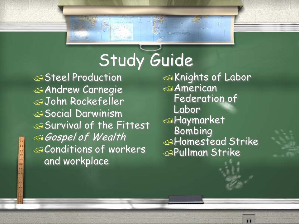 Study Guide / Steel Production / Andrew Carnegie / John Rockefeller / Social Darwinism / Survival of the Fittest / Gospel of Wealth / Conditions of workers and workplace / Steel Production / Andrew Carnegie / John Rockefeller / Social Darwinism / Survival of the Fittest / Gospel of Wealth / Conditions of workers and workplace / Knights of Labor / American Federation of Labor / Haymarket Bombing / Homestead Strike / Pullman Strike