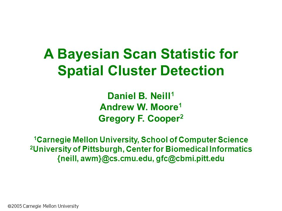  2005 Carnegie Mellon University A Bayesian Scan Statistic for Spatial Cluster Detection Daniel B.