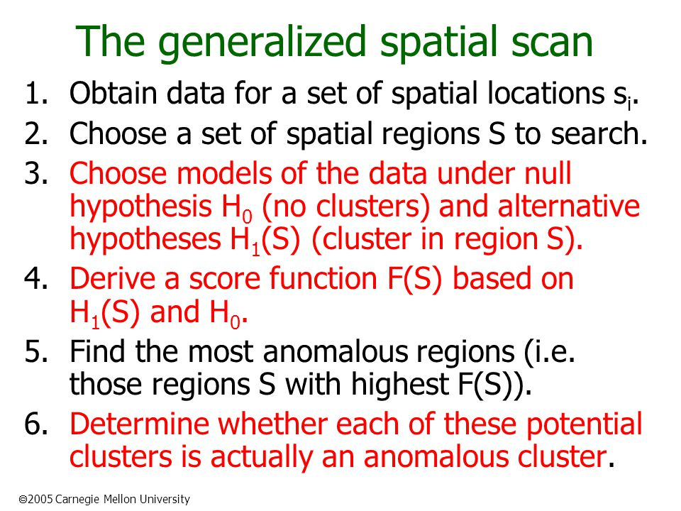  2005 Carnegie Mellon University The generalized spatial scan 1.Obtain data for a set of spatial locations s i.