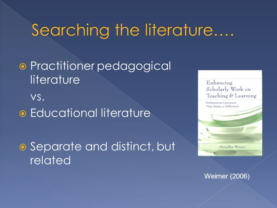  Practitioner pedagogical literature vs.  Educational literature  Separate and distinct, but related Weimer (2006)