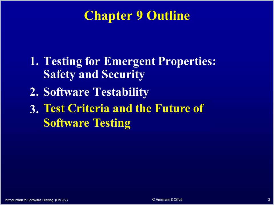 2 Chapter 9 Outline 1.Testing for Emergent Properties: Safety and Security 2.Software Testability 3.Test Criteria and the Future of Software Testing Test Criteria and the Future of Software Testing Introduction to Software Testing (Ch 9.2) © Ammann & Offutt