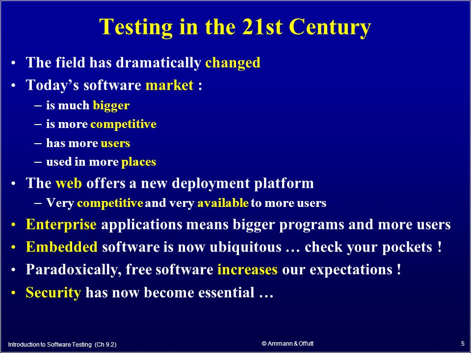 5 Testing in the 21st Century The field has dramatically changed Today's software market : – is much bigger – is more competitive – has more users – used in more places The web offers a new deployment platform – Very competitive and very available to more users Enterprise applications means bigger programs and more users Embedded software is now ubiquitous … check your pockets .