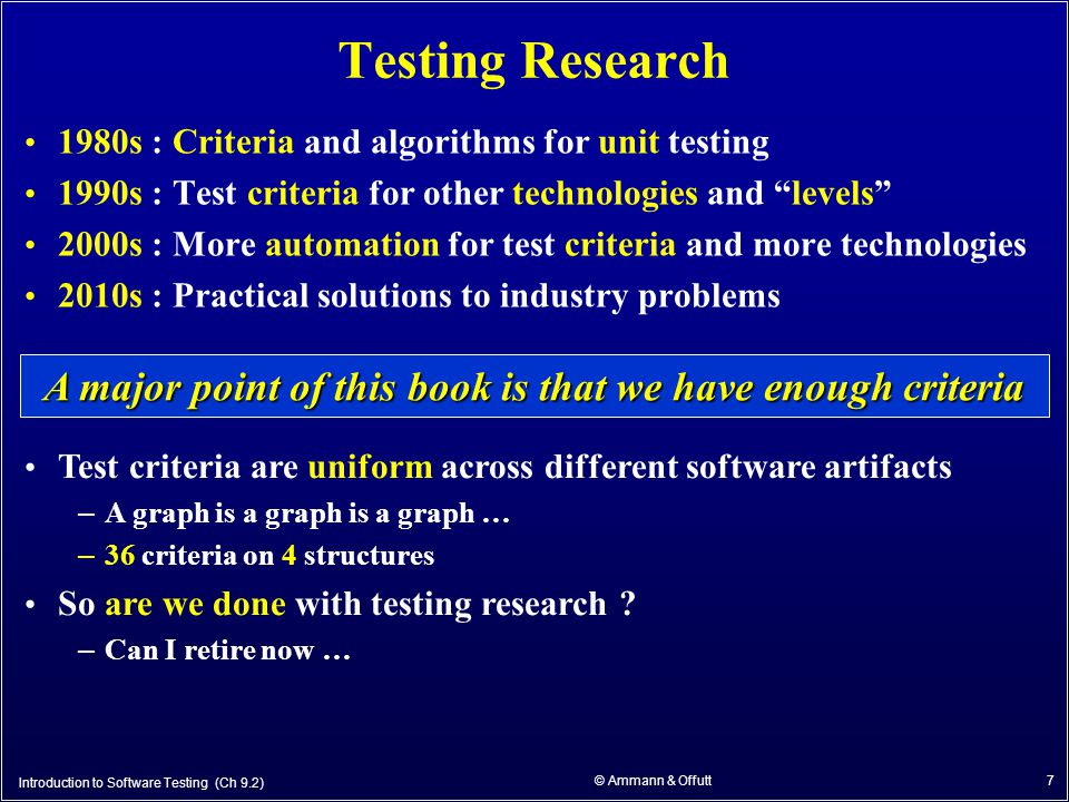 7 Testing Research 1980s : Criteria and algorithms for unit testing 1990s : Test criteria for other technologies and levels 2000s : More automation for test criteria and more technologies 2010s : Practical solutions to industry problems A major point of this book is that we have enough criteria Test criteria are uniform across different software artifacts – A graph is a graph is a graph … – 36 criteria on 4 structures So are we done with testing research .