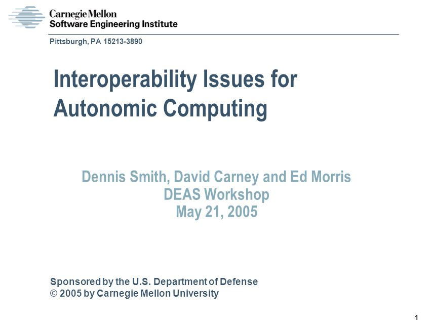 © 2005 by Carnegie Mellon University Smith - 12 DEAS Workshop Selected Emerging Research Areas on Interoperability Issues for Autonomic Computing Models of interoperability Evolution of components Semantic issues Testing and validation Migration to net centric services Impact of joint interoperability and survivability requirements Characteristics of interoperability Implications of Service Oriented Architectures