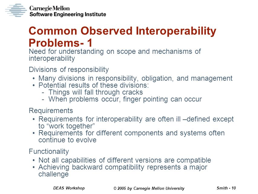 © 2005 by Carnegie Mellon University Smith - 10 DEAS Workshop Common Observed Interoperability Problems- 1 Need for understanding on scope and mechanisms of interoperability Divisions of responsibility Many divisions in responsibility, obligation, and management Potential results of these divisions: -Things will fall through cracks -When problems occur, finger pointing can occur Requirements Requirements for interoperability are often ill –defined except to work together Requirements for different components and systems often continue to evolve Functionality Not all capabilities of different versions are compatible Achieving backward compatibility represents a major challenge