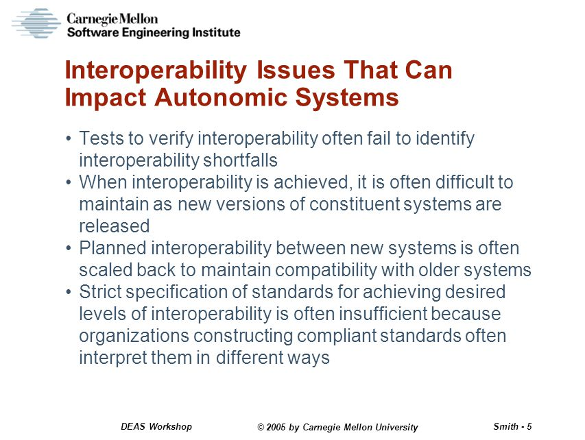 © 2005 by Carnegie Mellon University Smith - 5 DEAS Workshop Interoperability Issues That Can Impact Autonomic Systems Tests to verify interoperability often fail to identify interoperability shortfalls When interoperability is achieved, it is often difficult to maintain as new versions of constituent systems are released Planned interoperability between new systems is often scaled back to maintain compatibility with older systems Strict specification of standards for achieving desired levels of interoperability is often insufficient because organizations constructing compliant standards often interpret them in different ways
