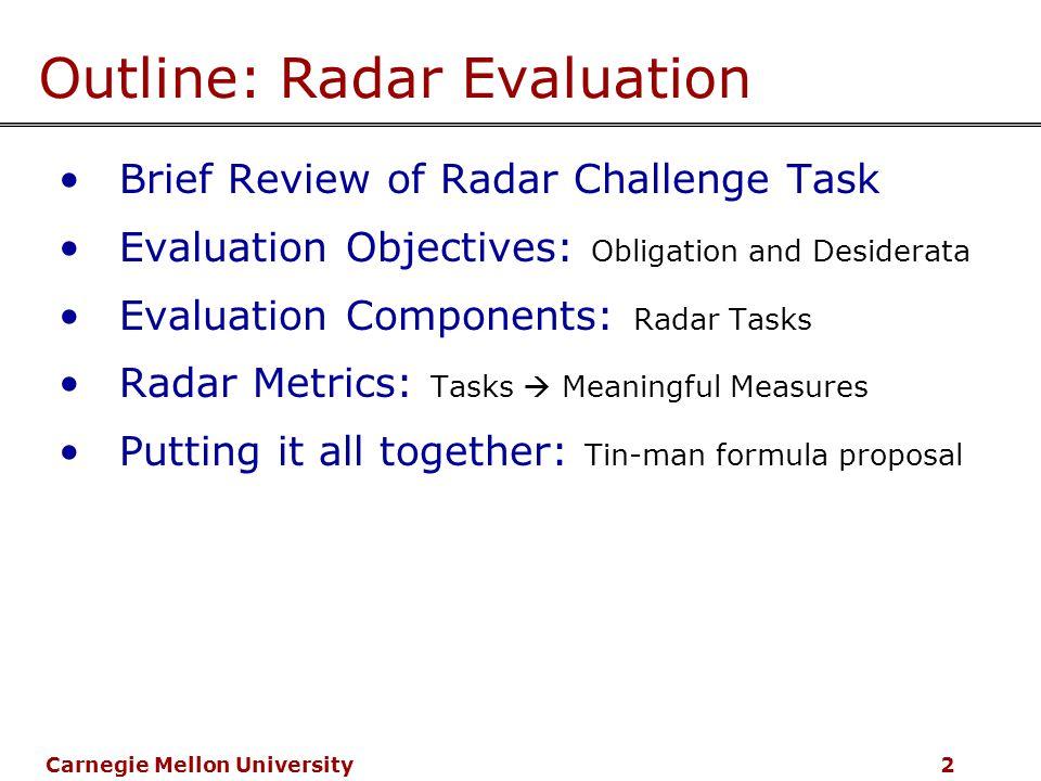 Carnegie Mellon University 2 Outline: Radar Evaluation Brief Review of Radar Challenge Task Evaluation Objectives: Obligation and Desiderata Evaluation Components: Radar Tasks Radar Metrics: Tasks  Meaningful Measures Putting it all together: Tin-man formula proposal