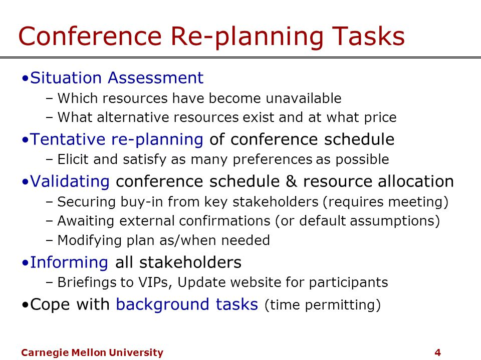 Carnegie Mellon University 4 Conference Re-planning Tasks Situation Assessment –Which resources have become unavailable –What alternative resources exist and at what price Tentative re-planning of conference schedule –Elicit and satisfy as many preferences as possible Validating conference schedule & resource allocation –Securing buy-in from key stakeholders (requires meeting) –Awaiting external confirmations (or default assumptions) –Modifying plan as/when needed Informing all stakeholders –Briefings to VIPs, Update website for participants Cope with background tasks (time permitting)