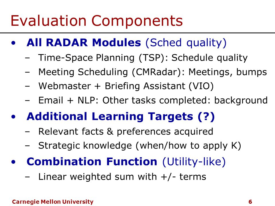 Carnegie Mellon University 6 Evaluation Components All RADAR Modules (Sched quality) –Time-Space Planning (TSP): Schedule quality –Meeting Scheduling (CMRadar): Meetings, bumps –Webmaster + Briefing Assistant (VIO) –Email + NLP: Other tasks completed: background Additional Learning Targets ( ) –Relevant facts & preferences acquired –Strategic knowledge (when/how to apply K) Combination Function (Utility-like) –Linear weighted sum with +/- terms
