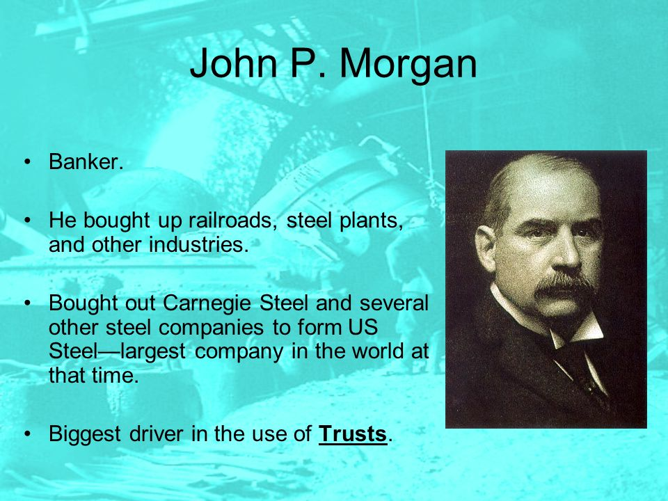 John P. Morgan Banker. He bought up railroads, steel plants, and other industries. Bought out Carnegie Steel and several other steel companies to form