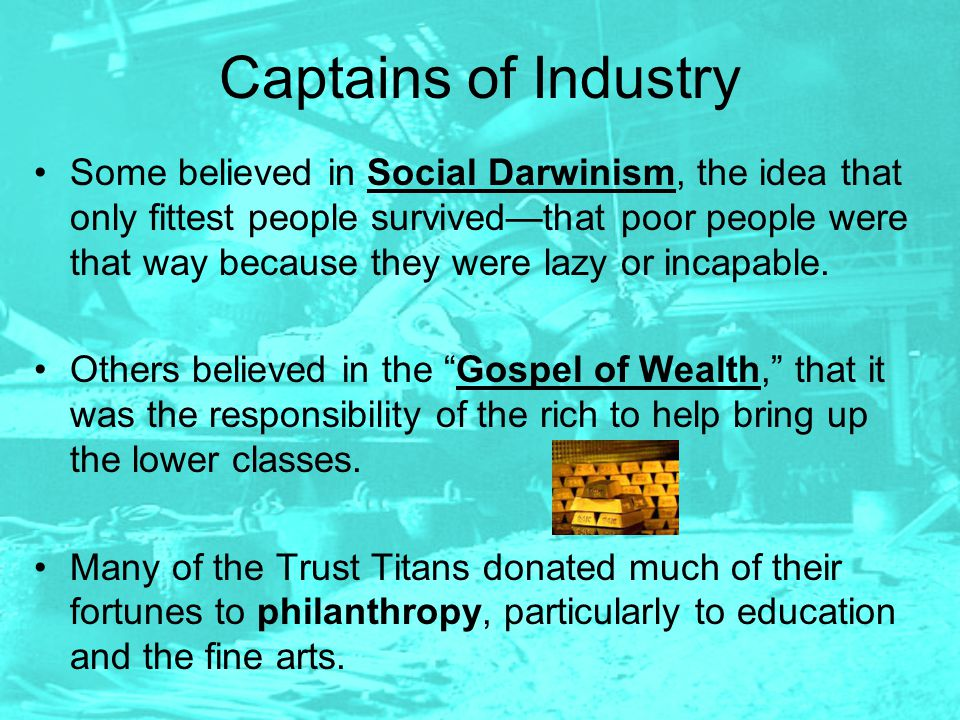 Captains of Industry Some believed in Social Darwinism, the idea that only fittest people survived—that poor people were that way because they were la