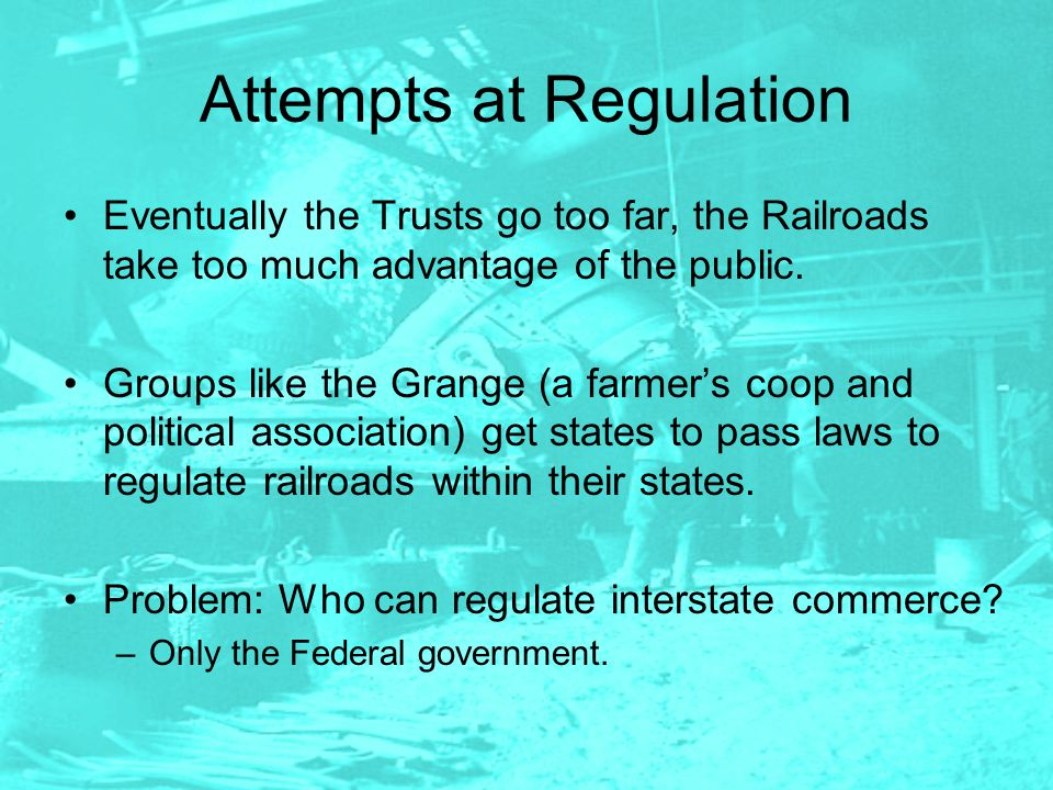 Attempts at Regulation Eventually the Trusts go too far, the Railroads take too much advantage of the public. Groups like the Grange (a farmer's coop