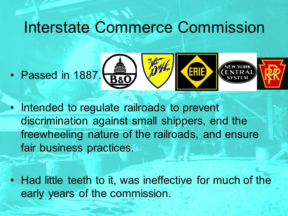 Interstate Commerce Commission Passed in 1887. Intended to regulate railroads to prevent discrimination against small shippers, end the freewheeling n