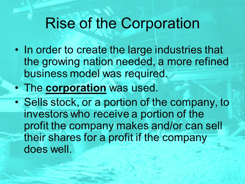 Rise of the Corporation In order to create the large industries that the growing nation needed, a more refined business model was required. The corpor