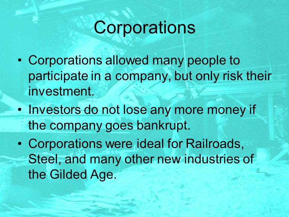Corporations Corporations allowed many people to participate in a company, but only risk their investment.