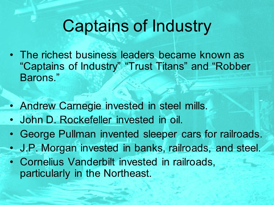 Captains of Industry The richest business leaders became known as Captains of Industry Trust Titans and Robber Barons. Andrew Carnegie invested in steel mills.