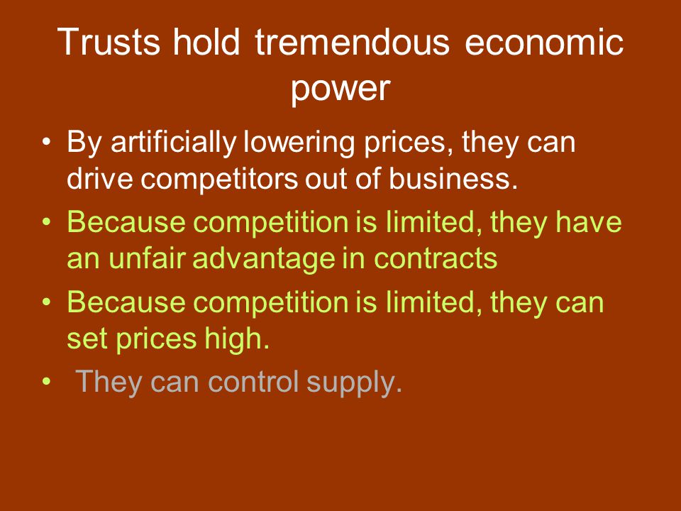 Trusts hold tremendous economic power By artificially lowering prices, they can drive competitors out of business.