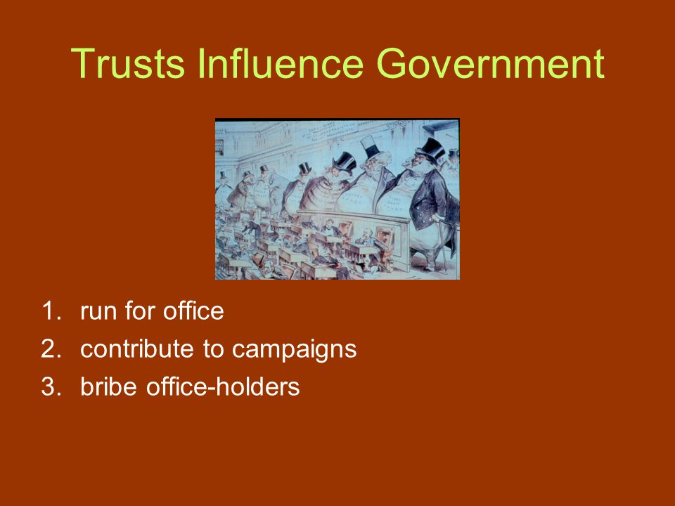 Trusts Influence Government 1.run for office 2.contribute to campaigns 3.bribe office-holders