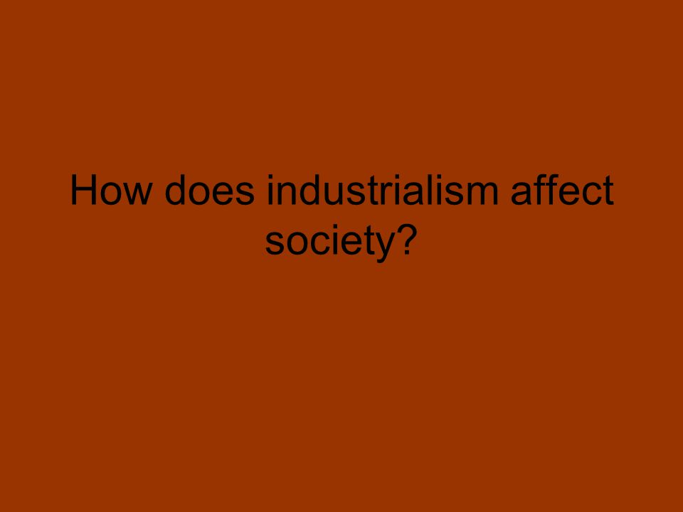 How does industrialism affect society?