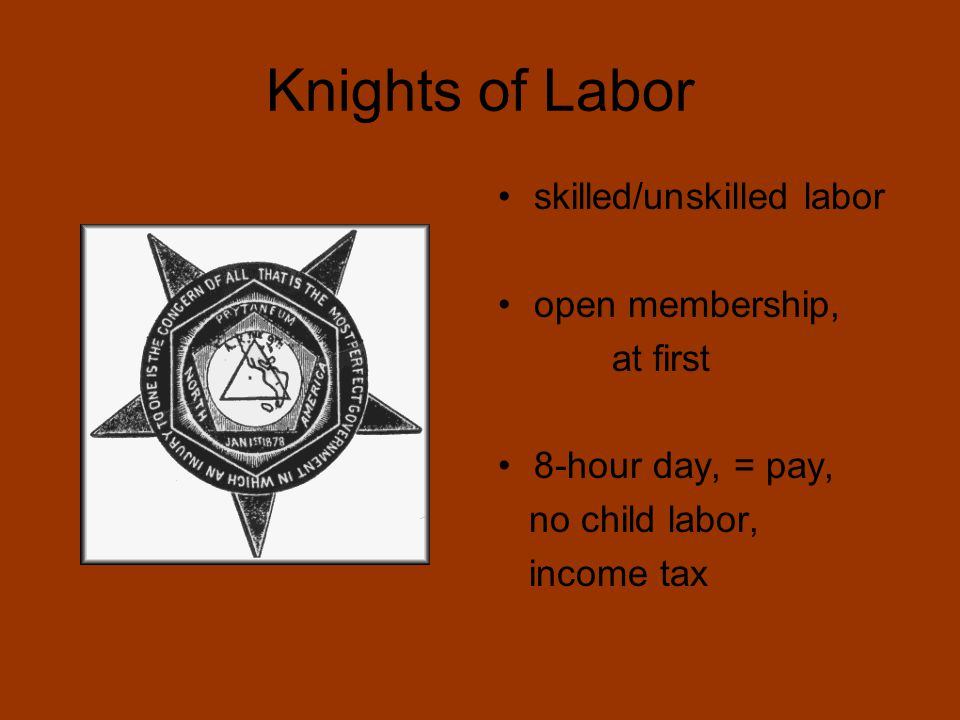 Knights of Labor skilled/unskilled labor open membership, at first 8-hour day, = pay, no child labor, income tax