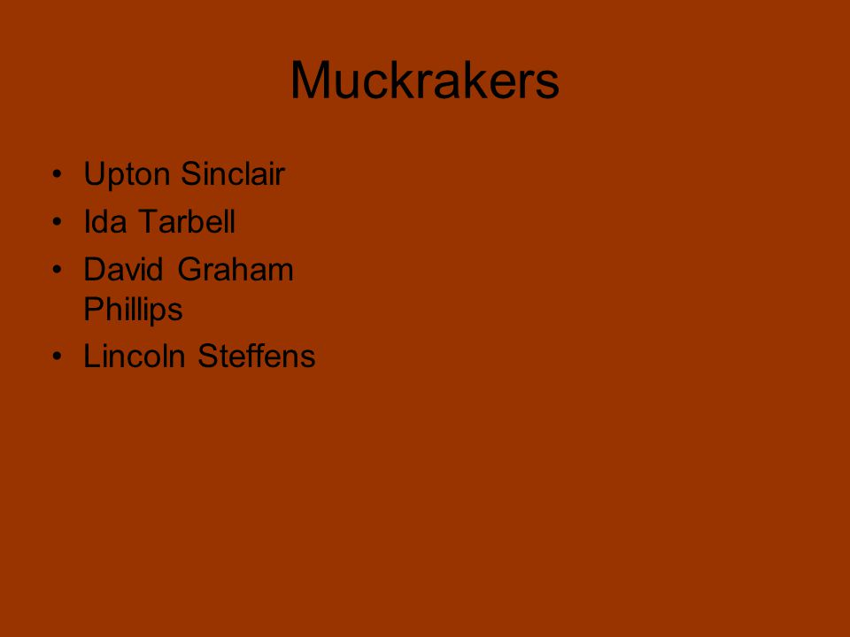 Muckrakers Upton Sinclair Ida Tarbell David Graham Phillips Lincoln Steffens