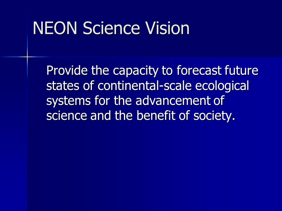 NEON Science Vision Provide the capacity to forecast future states of continental-scale ecological systems for the advancement of science and the benefit of society.