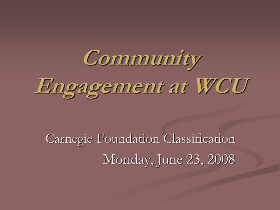 AGENDA 1.COMMUNITY ENGAGEMENT AND WCU – CAROL 2. OVERVIEW OF THE CARNEGIE FRAMEWORK – CAROL 3.