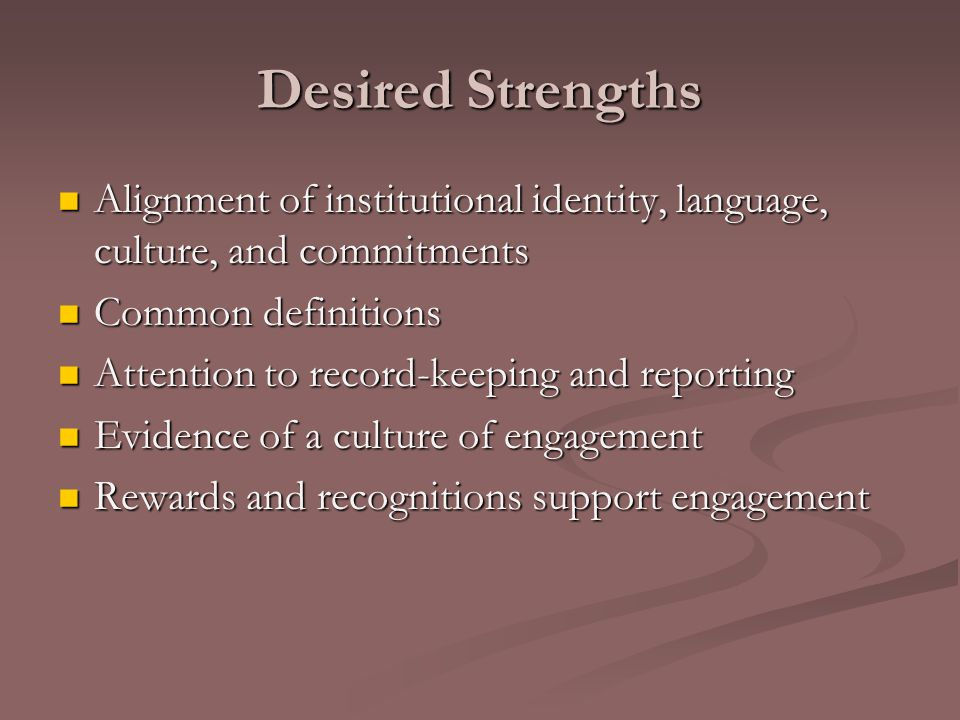 Desired Strengths Alignment of institutional identity, language, culture, and commitments Alignment of institutional identity, language, culture, and commitments Common definitions Common definitions Attention to record-keeping and reporting Attention to record-keeping and reporting Evidence of a culture of engagement Evidence of a culture of engagement Rewards and recognitions support engagement Rewards and recognitions support engagement