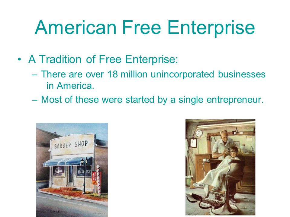 American Free Enterprise A Tradition of Free Enterprise: –People have considered America to be the land of opportunity a place where anyone from any background could achieve success through hard work.