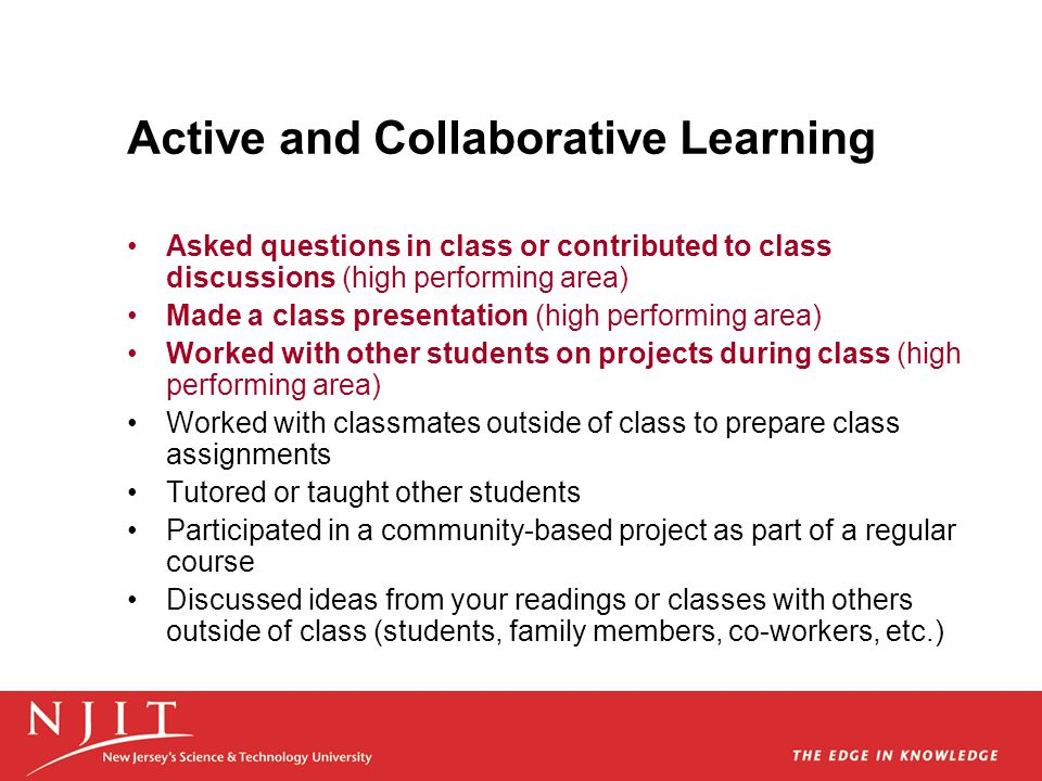 Active and Collaborative Learning Asked questions in class or contributed to class discussions (high performing area) Made a class presentation (high