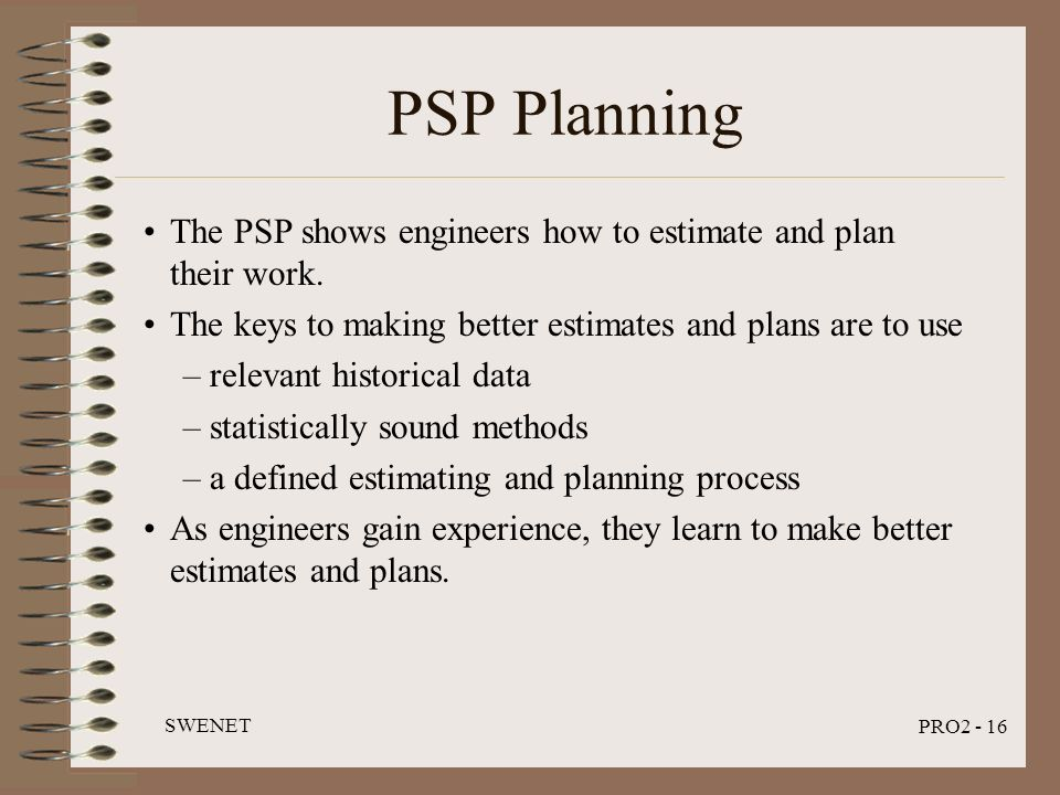 SWENET PRO2 - 16 PSP Planning The PSP shows engineers how to estimate and plan their work. The keys to making better estimates and plans are to use –r