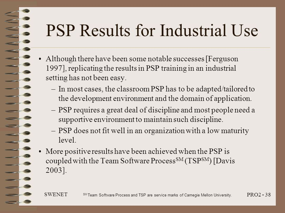 SWENET PRO2 - 38 PSP Results for Industrial Use Although there have been some notable successes [Ferguson 1997], replicating the results in PSP traini